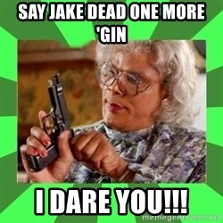 Madea - Say Jake dead one more 'gin I dare you!!!