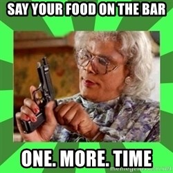 Madea - Say your food on the bar  One. More. Time