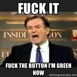 bill o' reilly fuck it - fuck it fuck the button I'm green now