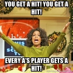 Oprah Gives Away Stuff - You get a hit! you get a hit! Every A's player gets a hit!