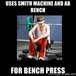 Annoying Gym Newbie - uses smith machine and ab bench for bench press