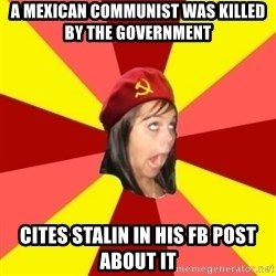 Annoying Communist Facebook Girl - A MEXICAN COMMUNIST WAS KILLED BY THE GOVERNMENT CITES STALIN IN HIS FB POST ABOUT IT