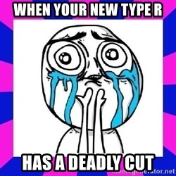 tears of joy dude - When your new type R Has a deadly cut