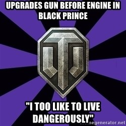 """World of Tanks - Upgrades gun before engine in Black Prince """"I too like to live dangerously"""""""