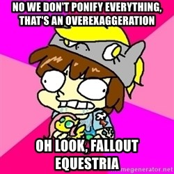 rabid idiot brony - No we don't ponify everything, that's an overexaggeration Oh look, fallout equestria