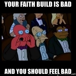 X is bad and you should feel bad - your faith build is bad and you should feel bad