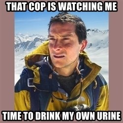 Bear Grylls Piss - That Cop is Watching Me Time to Drink My Own Urine