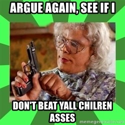 Madea - Argue again, see if i Don't beat yall chilren asses