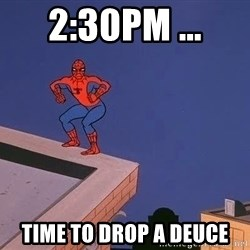 Spiderman12345 - 2:30pm ... time to drop a deuce