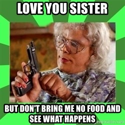 Madea - Love You Sister But don't bring me no food and see what happens