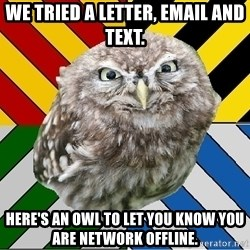 JEALOUS POTTEROMAN - We tried a letter, email and text. Here's an owl to let you know you are network offline.