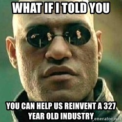 What if I told you / Matrix Morpheus - WHAT IF I TOLD YOU YOU CAN HELP US REINVENT A 327 YEAR OLD INDUSTRY