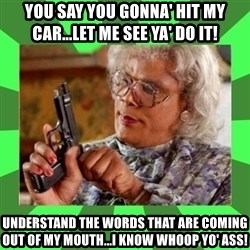 Madea - You say you gonna' hit my car...LET ME SEE YA' DO IT! Understand the words that are coming out of my mouth...I know whoop yo' ass!