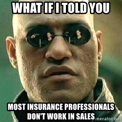 What if I told you / Matrix Morpheus - WHAT IF I TOLD YOU MOST INSURANCE PROFESSIONALS DON'T WORK IN SALES