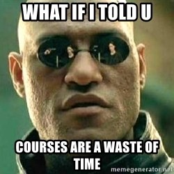 What if I told you / Matrix Morpheus - WHAT IF I TOLD U COURSES ARE A WASTE OF TIME