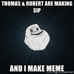 Forever Alone - Thomas & Robert are making Sip And i make meme