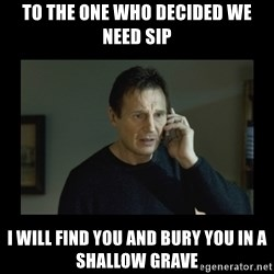 I will find you and kill you - To the one who decided we need SIP I will find you and bury you in a shallow grave