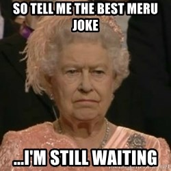 Unimpressed Queen Elizabeth  - so tell me the best meru joke ...i'm still waiting