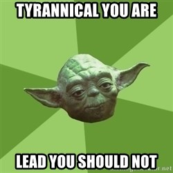 Advice Yoda Gives - TYRANNICAL YOU ARE LEAD YOU SHOULD NOT