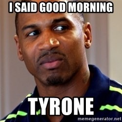 Stevie j - i said good morning  Tyrone