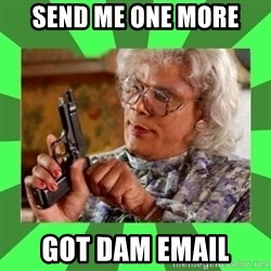 Madea - SEND ME ONE MORE GOT DAM EMAIL