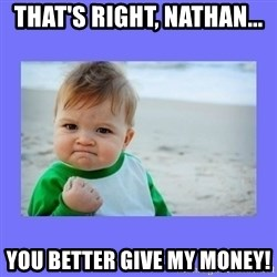 Baby fist - That's Right, Nathan... You Better Give My Money!