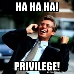 HaHa! Business! Guy! - HA HA HA! Privilege!