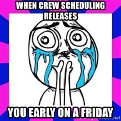 tears of joy dude - When crew scheduling releases  you early on a Friday
