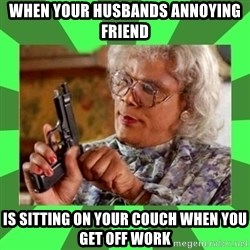 Madea - When your husbands annoying friend  Is sitting on your couch when you get off work