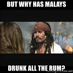 But why is the rum gone - But why has Malays  Drunk all the rum?