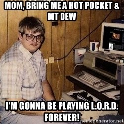 Nerd - MOM, bring me a hot pocket & Mt Dew I'm gonna be playing L.O.R.D. forever!