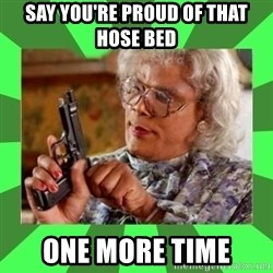 Madea - say you're proud of that hose bed  One more time