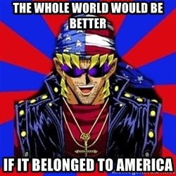 bandit keith - the whole world would be better if it belonged to america