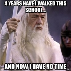 White Gandalf - 4 years have I walked this school... and now i have no time