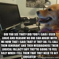 I have no idea what I'm doing - Dog with Tie -  Did you see that? Did you? I said I used logic AND reason! No one can argue with me now that I said that! If they do, I'll call them ignorant and then misdiagnose their logical fallacy! Boy they're going to feel silly when I tell them that they need to get educated!
