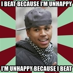 chris brown - I beat because I'm unhappy I'm unhappy because I beat