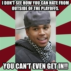 chris brown - I don't see how you can hate from outside of the playoffs. You can't even get in!!