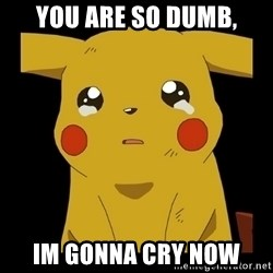 Pikachu crying - You are so dumb, im gonna cry now