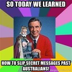mr rogers  - So today we learned How to slip secret messages past Australians!