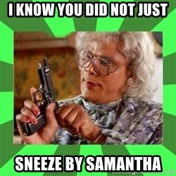 Madea - I KNOW YOU DID NOT JUST  SNEEZE BY SAMANTHA