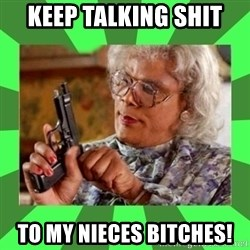 Madea - KEEP TALKING SHIT  TO MY NIECES BITCHES!