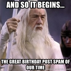 White Gandalf - And so it begins... The great Birthday Post spam of our time