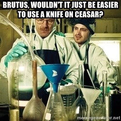 breaking bad - Brutus, wouldn't it just be easier to use a knife on Ceasar?