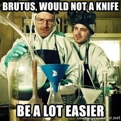 breaking bad - Brutus, would not a knife Be a lot easier