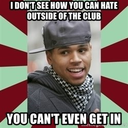 chris brown - I don't see how you can hate outside of the club you can't even get in