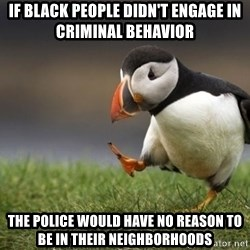 Unpopular Opinion Puffin - if black people didn't engage in criminal behavior the police would have no reason to be in their neighborhoods