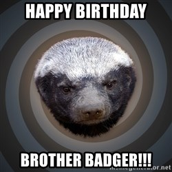Fearless Honeybadger - Happy Birthday brother badger!!!