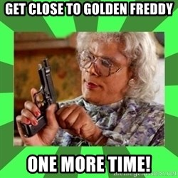 Madea - Get close to Golden Freddy One more time!