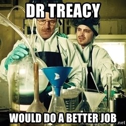 breaking bad - DR TREACY WOULD DO A BETTER JOB