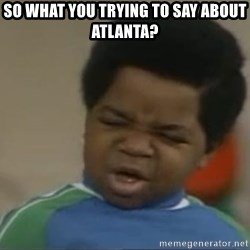 Gary Coleman II - So what you trying to say about Atlanta?